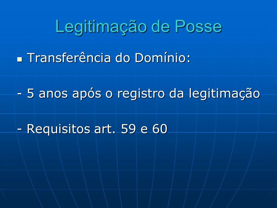 Legitimação de Posse Transferência do Domínio: Transferência do Domínio: - 5 anos após o registro da legitimação - Requisitos art. 59 e 60