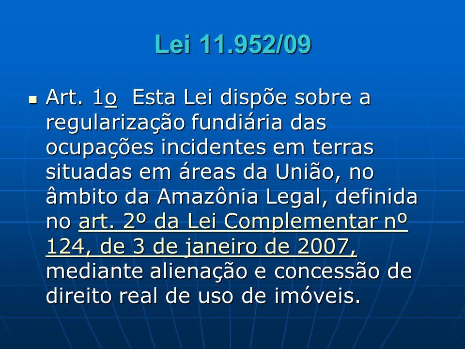 Lei 11.952/09 Art. 1o Esta Lei dispõe sobre a regularização fundiária das ocupações incidentes em terras situadas em áreas da União, no âmbito da Amaz