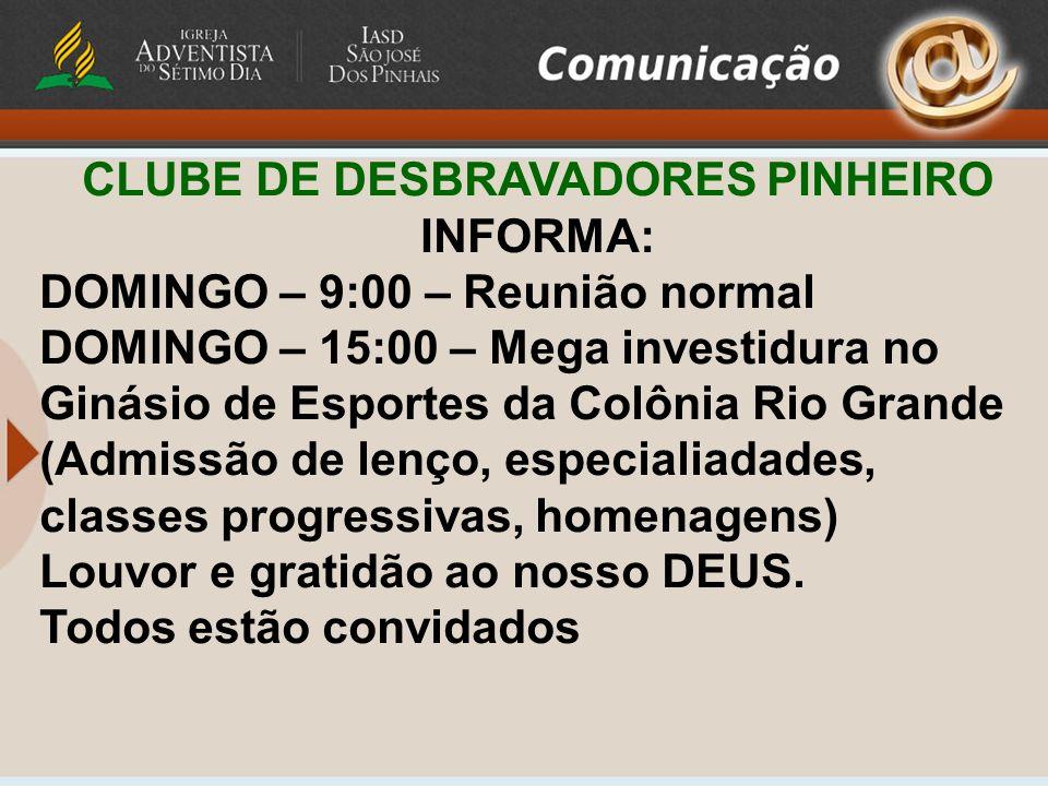 CLUBE DE DESBRAVADORES PINHEIRO INFORMA: DOMINGO – 9:00 – Reunião normal DOMINGO – 15:00 – Mega investidura no Ginásio de Esportes da Colônia Rio Gran