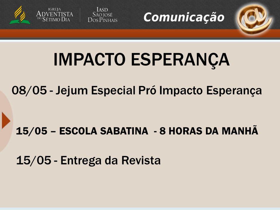 IMPACTO ESPERANÇA 08/05 - Jejum Especial Pró Impacto Esperança 15/05 - Entrega da Revista 15/05 – ESCOLA SABATINA - 8 HORAS DA MANHÃ