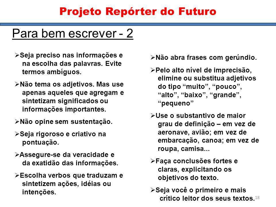 Dicas II Projeto Repórter do Futuro Para bem escrever - 2 Seja preciso nas informações e na escolha das palavras. Evite termos ambíguos. Não tema os a