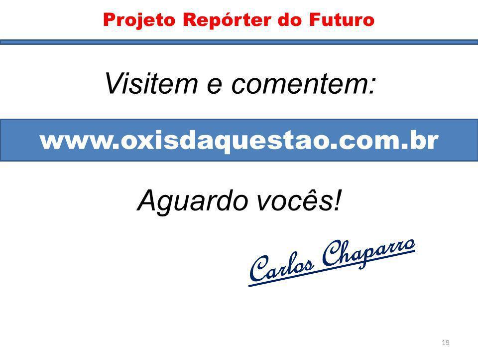 Blog www.oxisdaquestao.com.br Visitem e comentem: Aguardo vocês! Carlos Chaparro Projeto Repórter do Futuro 19