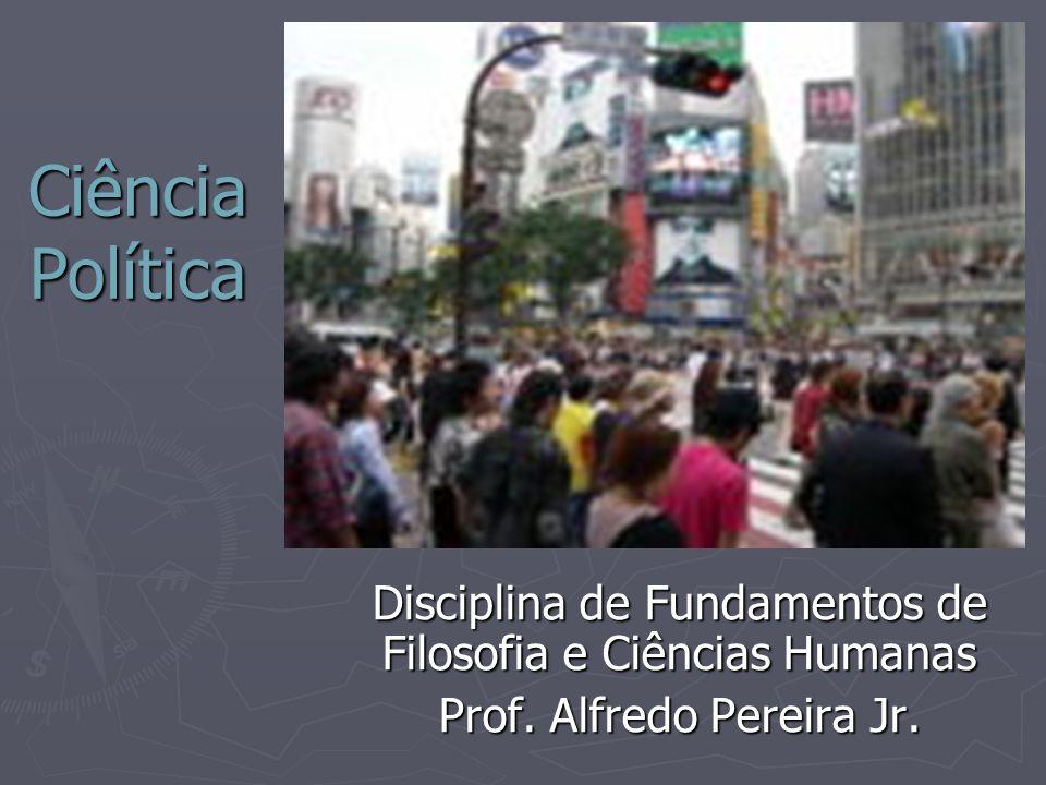 Ciência Política Disciplina de Fundamentos de Filosofia e Ciências Humanas Prof. Alfredo Pereira Jr.