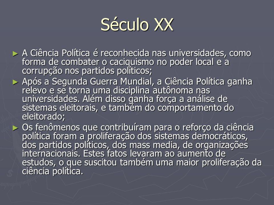 Século XX A Ciência Política é reconhecida nas universidades, como forma de combater o caciquismo no poder local e a corrupção nos partidos políticos;