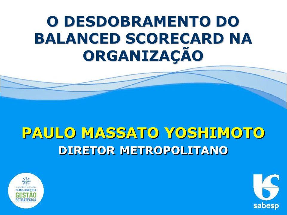 PAULO MASSATO YOSHIMOTO DIRETOR METROPOLITANO PAULO MASSATO YOSHIMOTO DIRETOR METROPOLITANO O DESDOBRAMENTO DO BALANCED SCORECARD NA ORGANIZAÇÃO