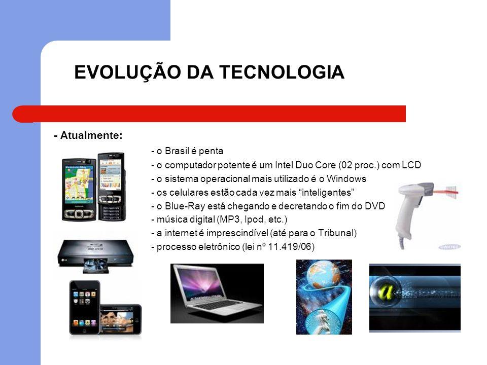 EVOLUÇÃO DA TECNOLOGIA - Atualmente: - o Brasil é penta - o computador potente é um Intel Duo Core (02 proc.) com LCD - o sistema operacional mais uti