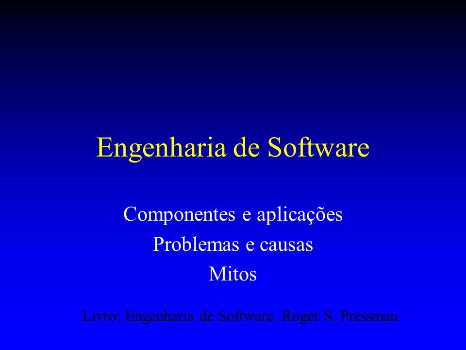 Engenharia de Software Componentes e aplicações Problemas e causas Mitos Livro: Engenharia de Software. Roger S. Pressman
