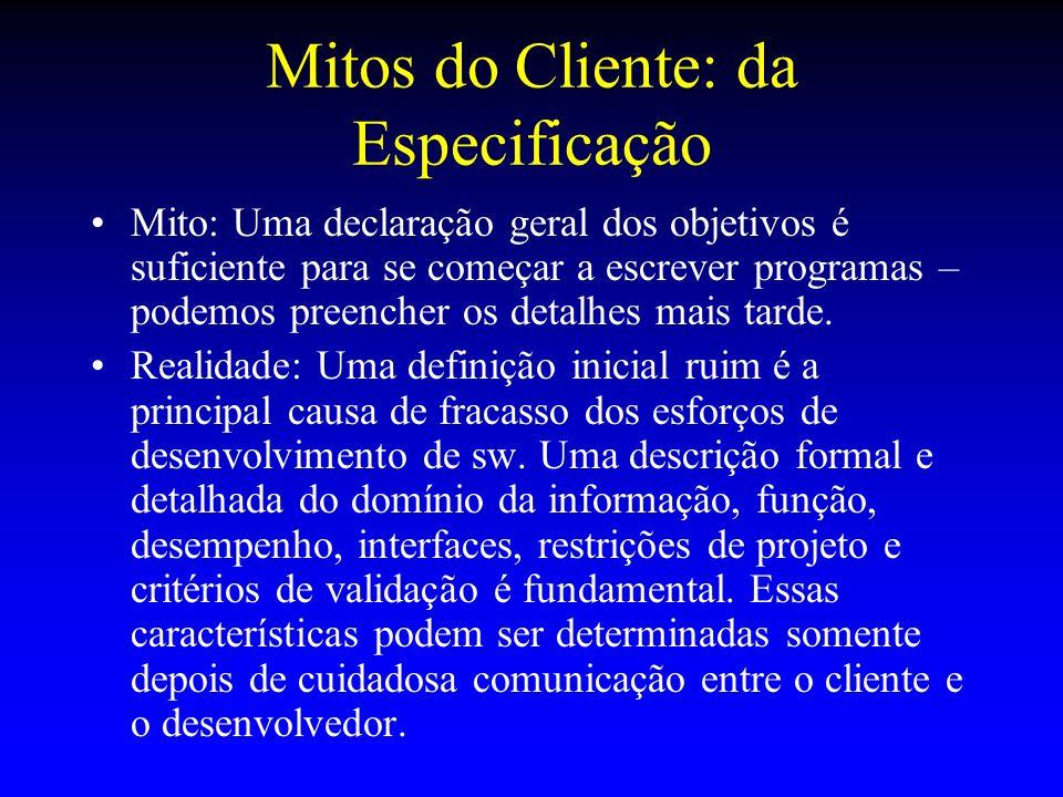 Mitos do Cliente: da Especificação Mito: Uma declaração geral dos objetivos é suficiente para se começar a escrever programas – podemos preencher os d