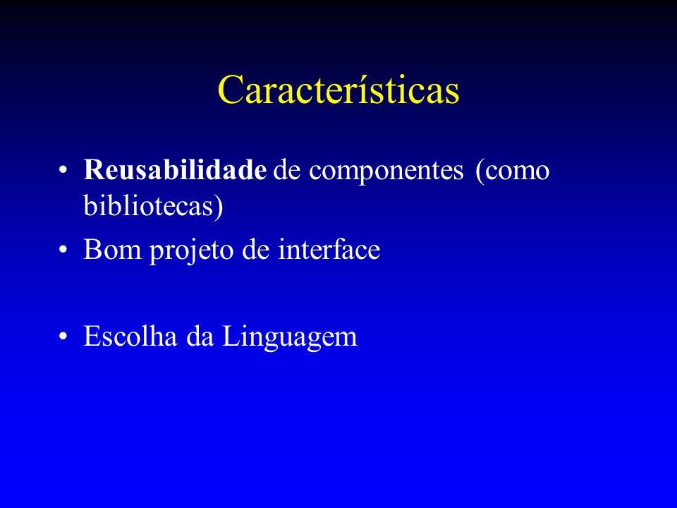 Características Reusabilidade de componentes (como bibliotecas) Bom projeto de interface Escolha da Linguagem