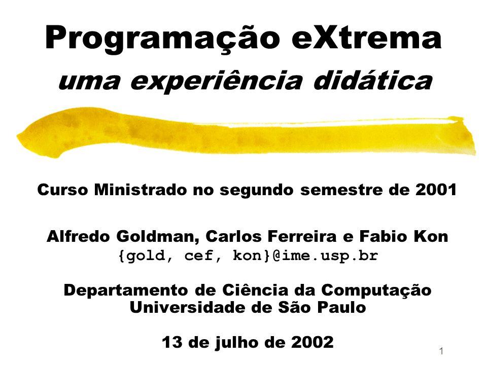 1 Programação eXtrema uma experiência didática Curso Ministrado no segundo semestre de 2001 Alfredo Goldman, Carlos Ferreira e Fabio Kon {gold, cef, kon}@ime.usp.br Departamento de Ciência da Computação Universidade de São Paulo 13 de julho de 2002