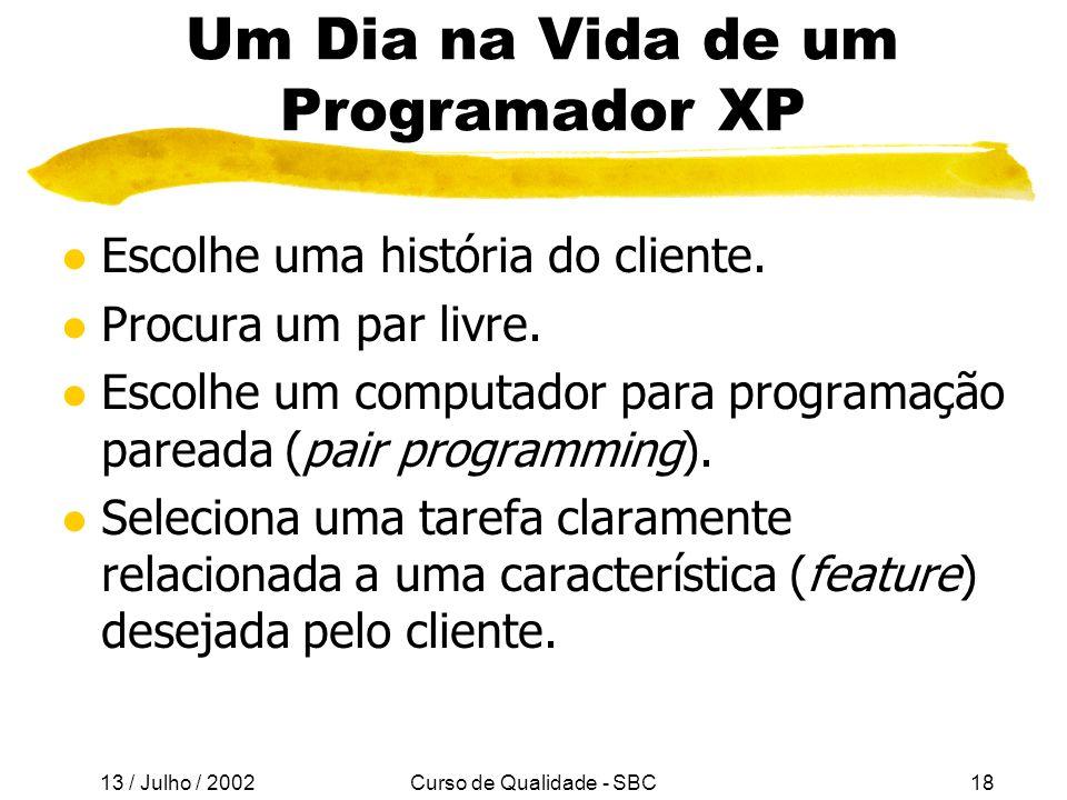 13 / Julho / 2002 Curso de Qualidade - SBC18 Um Dia na Vida de um Programador XP l Escolhe uma história do cliente.