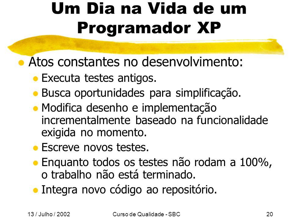 13 / Julho / 2002 Curso de Qualidade - SBC20 Um Dia na Vida de um Programador XP l Atos constantes no desenvolvimento: l Executa testes antigos.