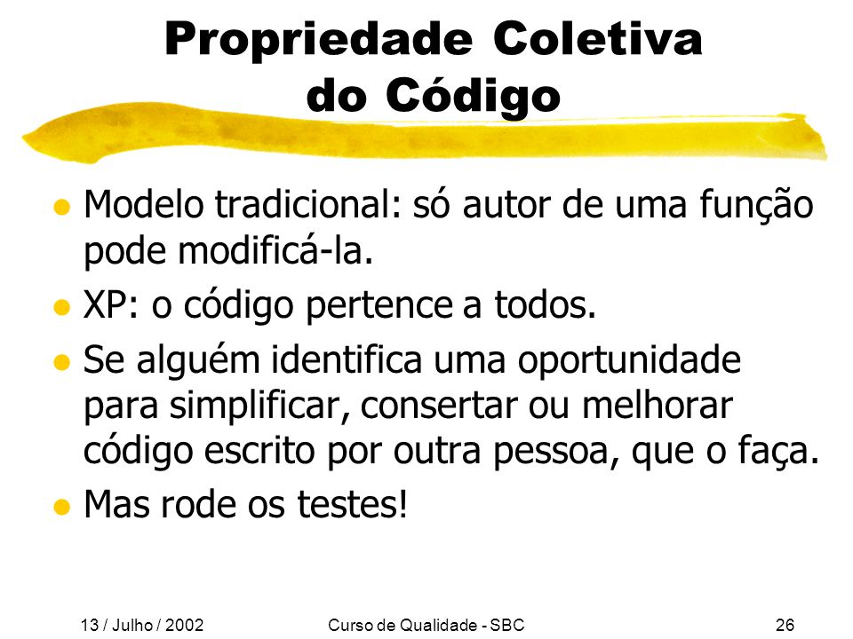 13 / Julho / 2002 Curso de Qualidade - SBC26 Propriedade Coletiva do Código l Modelo tradicional: só autor de uma função pode modificá-la.