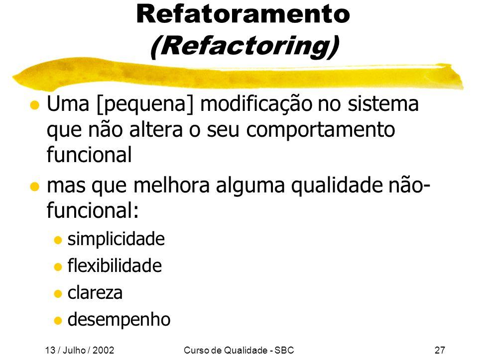 13 / Julho / 2002 Curso de Qualidade - SBC27 Refatoramento (Refactoring) l Uma [pequena] modificação no sistema que não altera o seu comportamento funcional l mas que melhora alguma qualidade não- funcional: l simplicidade l flexibilidade l clareza l desempenho