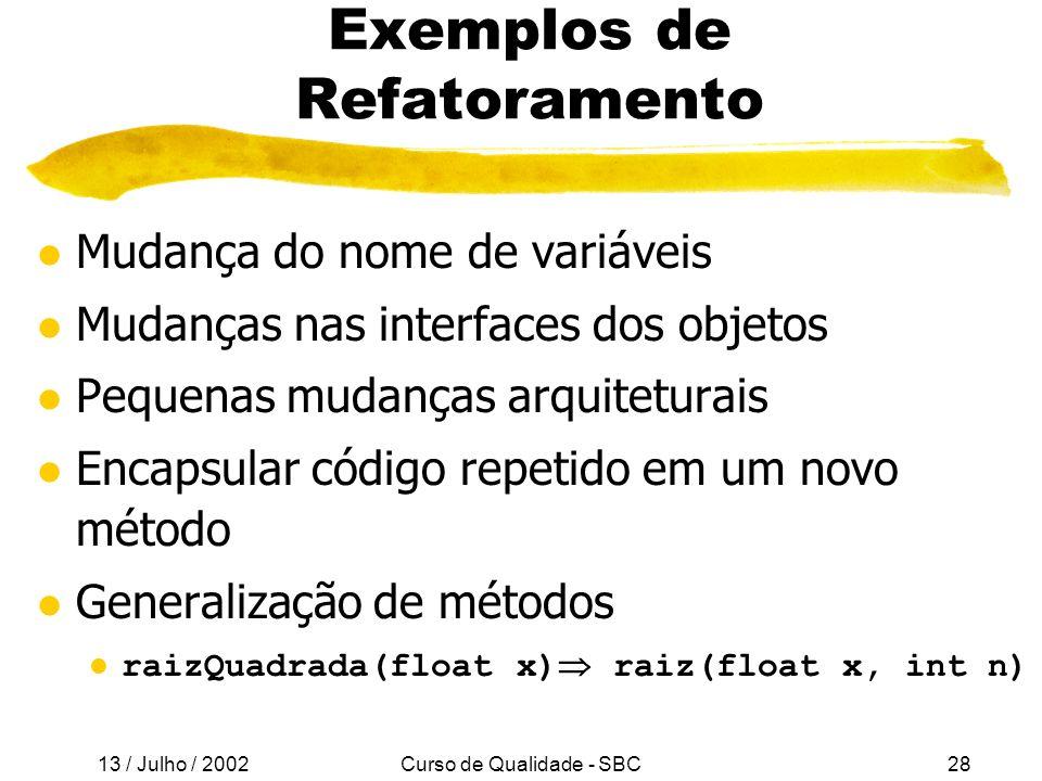 13 / Julho / 2002 Curso de Qualidade - SBC28 Exemplos de Refatoramento l Mudança do nome de variáveis l Mudanças nas interfaces dos objetos l Pequenas mudanças arquiteturais l Encapsular código repetido em um novo método l Generalização de métodos l raizQuadrada(float x) raiz(float x, int n)