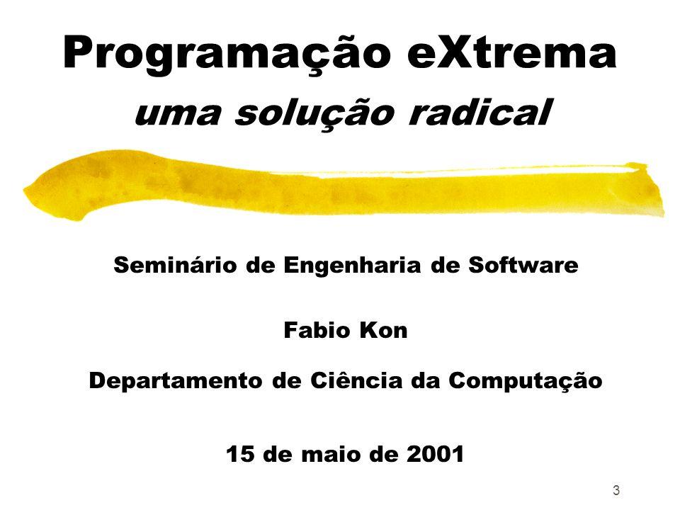 3 Programação eXtrema uma solução radical Seminário de Engenharia de Software Fabio Kon Departamento de Ciência da Computação 15 de maio de 2001