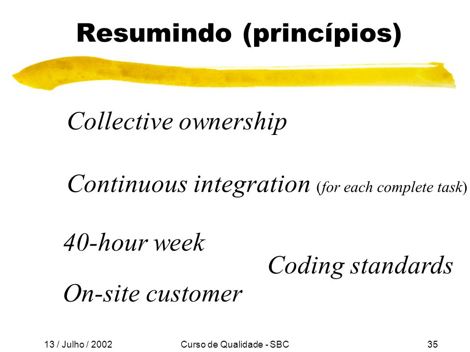 13 / Julho / 2002 Curso de Qualidade - SBC35 Resumindo (princípios) Collective ownership Continuous integration (for each complete task) 40-hour week