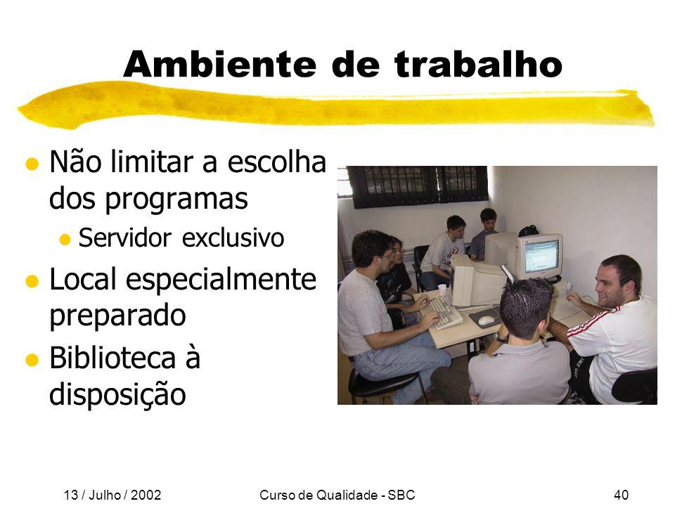 13 / Julho / 2002 Curso de Qualidade - SBC40 Ambiente de trabalho l Não limitar a escolha dos programas l Servidor exclusivo l Local especialmente preparado l Biblioteca à disposição