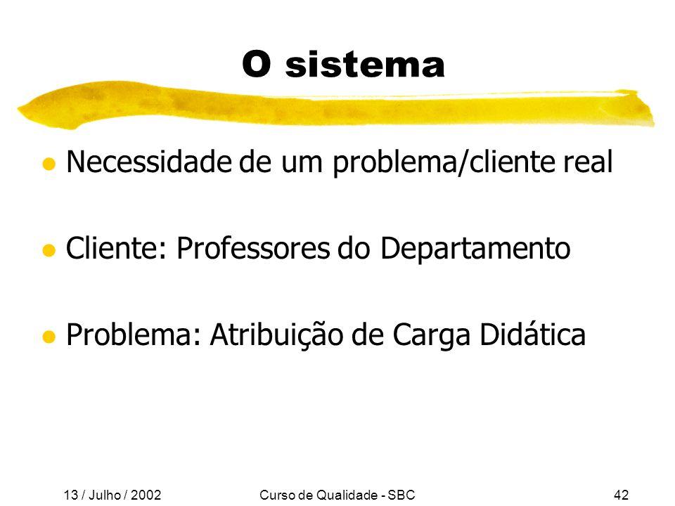13 / Julho / 2002 Curso de Qualidade - SBC42 O sistema l Necessidade de um problema/cliente real l Cliente: Professores do Departamento l Problema: Atribuição de Carga Didática
