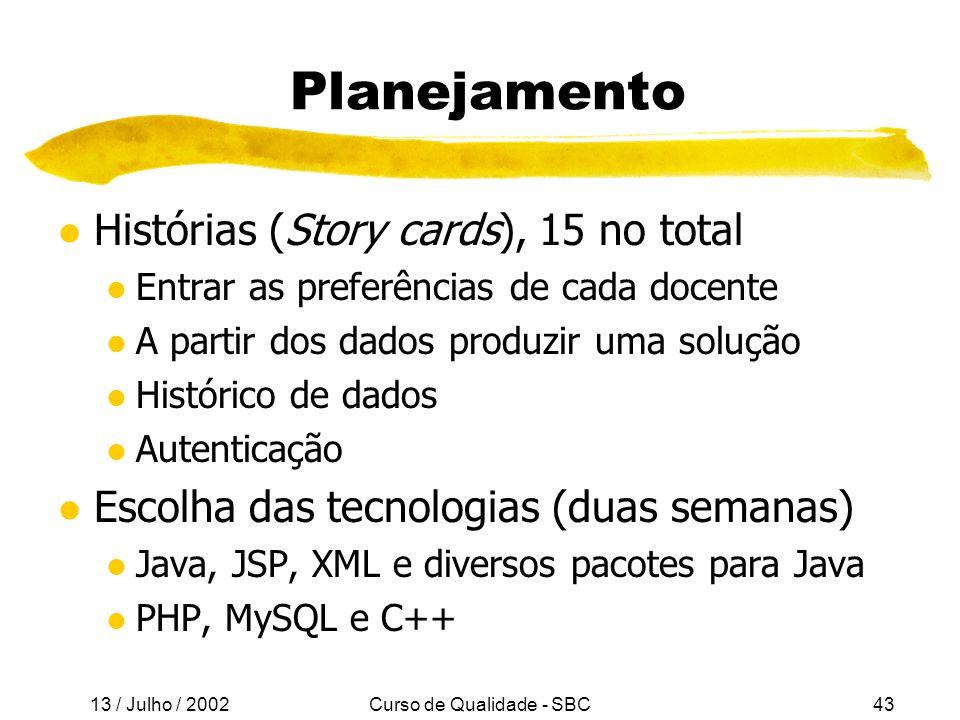13 / Julho / 2002 Curso de Qualidade - SBC43 Planejamento l Histórias (Story cards), 15 no total l Entrar as preferências de cada docente l A partir dos dados produzir uma solução l Histórico de dados l Autenticação l Escolha das tecnologias (duas semanas) l Java, JSP, XML e diversos pacotes para Java l PHP, MySQL e C++