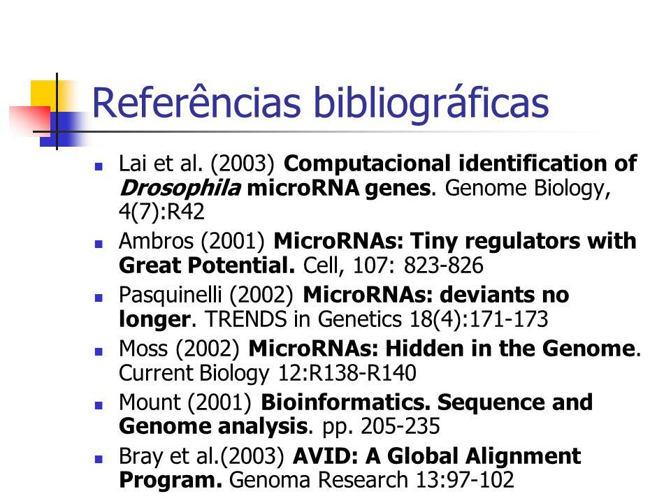 Referências bibliográficas Lai et al. (2003) Computacional identification of Drosophila microRNA genes. Genome Biology, 4(7):R42 Ambros (2001) MicroRN