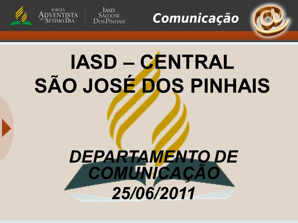 IASD – CENTRAL SÃO JOSÉ DOS PINHAIS DEPARTAMENTO DE COMUNICAÇÃO 25/06/2011