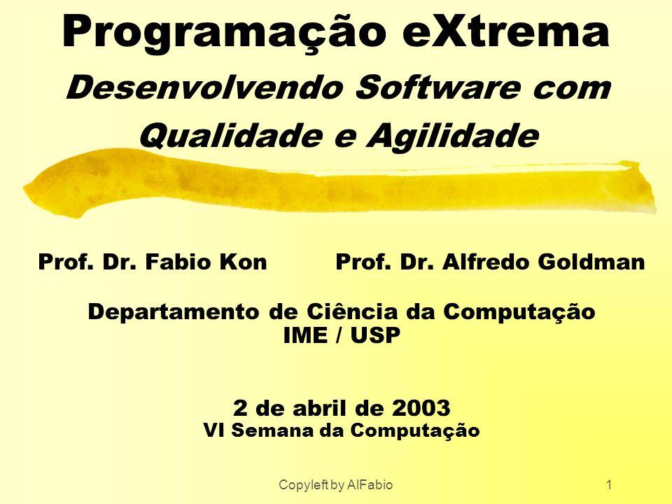 Copyleft by AlFabio1 Programação eXtrema Desenvolvendo Software com Qualidade e Agilidade Prof. Dr. Fabio Kon Prof. Dr. Alfredo Goldman Departamento d