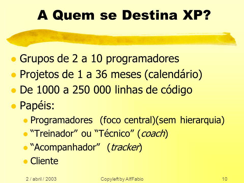 2 / abril / 2003 Copyleft by AlfFabio10 A Quem se Destina XP? l Grupos de 2 a 10 programadores l Projetos de 1 a 36 meses (calendário) l De 1000 a 250