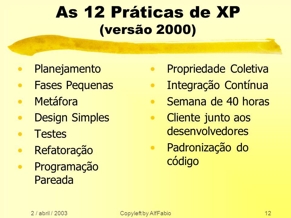 2 / abril / 2003 Copyleft by AlfFabio12 As 12 Práticas de XP (versão 2000) Planejamento Fases Pequenas Metáfora Design Simples Testes Refatoração Prog