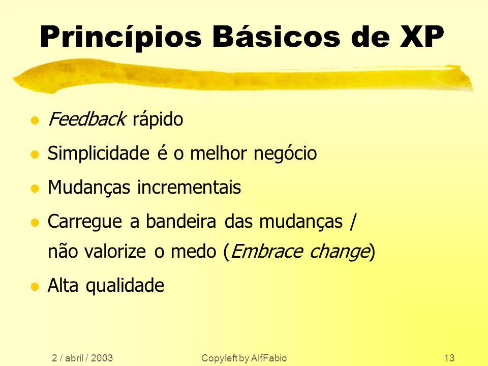 2 / abril / 2003 Copyleft by AlfFabio13 Princípios Básicos de XP l Feedback rápido l Simplicidade é o melhor negócio l Mudanças incrementais l Carregu
