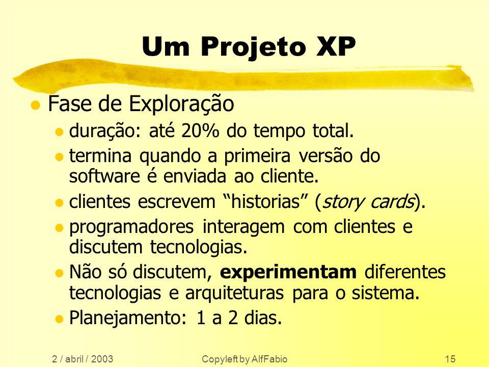 2 / abril / 2003 Copyleft by AlfFabio15 Um Projeto XP l Fase de Exploração l duração: até 20% do tempo total. l termina quando a primeira versão do so