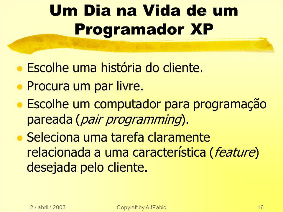 2 / abril / 2003 Copyleft by AlfFabio16 Um Dia na Vida de um Programador XP l Escolhe uma história do cliente. l Procura um par livre. l Escolhe um co