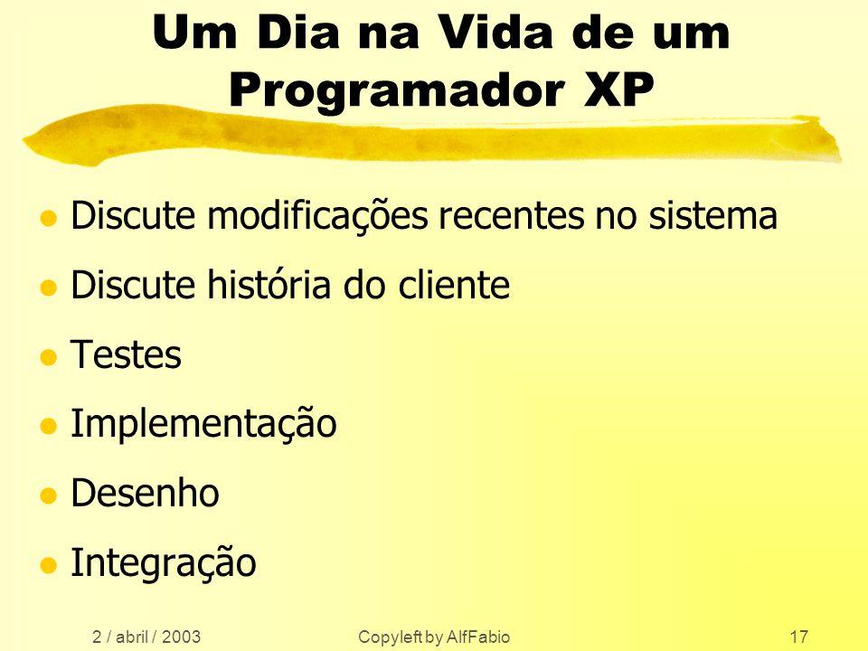 2 / abril / 2003 Copyleft by AlfFabio17 Um Dia na Vida de um Programador XP l Discute modificações recentes no sistema l Discute história do cliente l