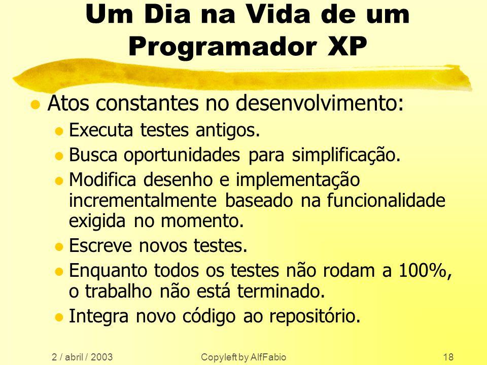 2 / abril / 2003 Copyleft by AlfFabio18 Um Dia na Vida de um Programador XP l Atos constantes no desenvolvimento: l Executa testes antigos. l Busca op