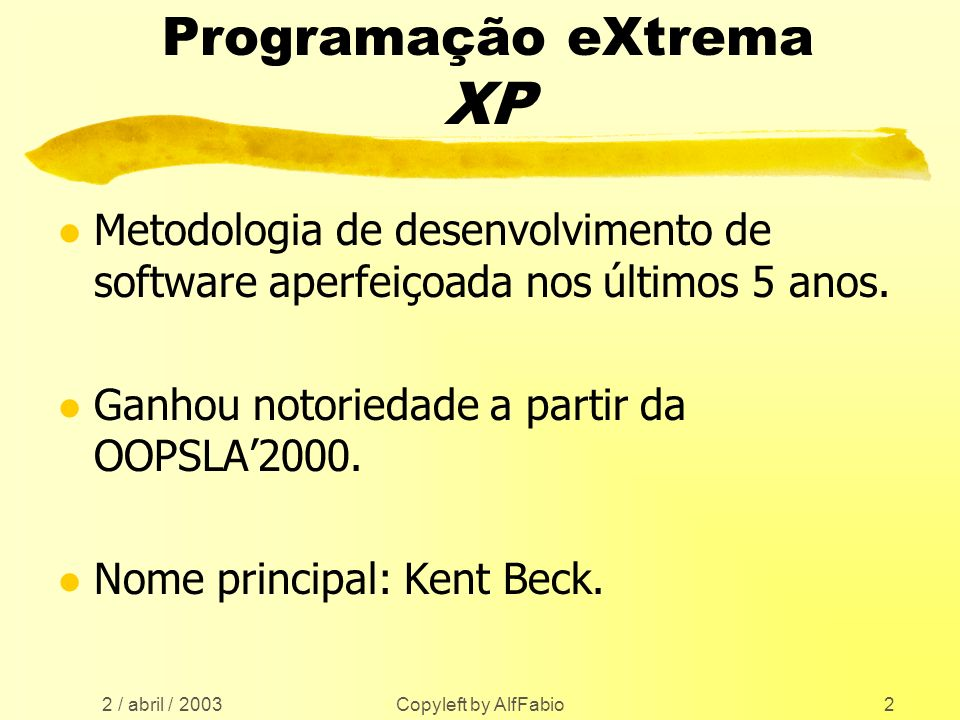 2 / abril / 2003 Copyleft by AlfFabio2 Programação eXtrema XP l Metodologia de desenvolvimento de software aperfeiçoada nos últimos 5 anos. l Ganhou n