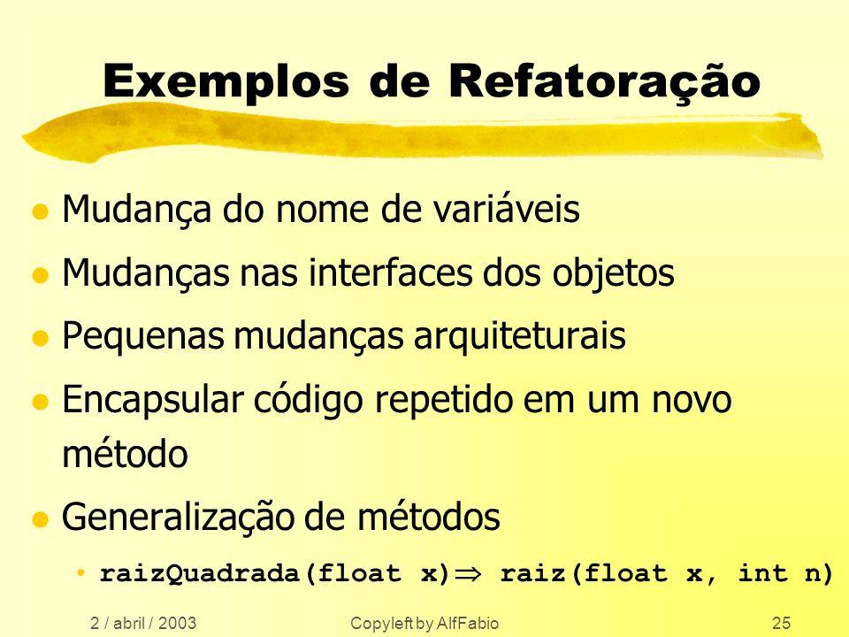 2 / abril / 2003 Copyleft by AlfFabio25 Exemplos de Refatoração l Mudança do nome de variáveis l Mudanças nas interfaces dos objetos l Pequenas mudanç