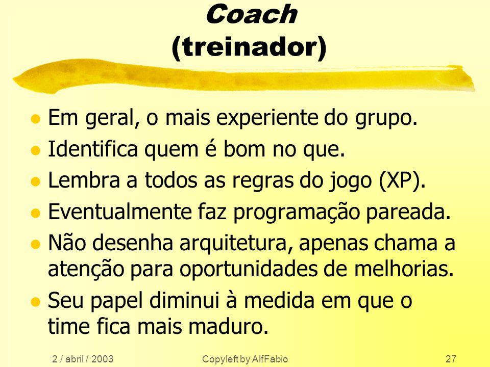 2 / abril / 2003 Copyleft by AlfFabio27 Coach (treinador) l Em geral, o mais experiente do grupo. l Identifica quem é bom no que. l Lembra a todos as