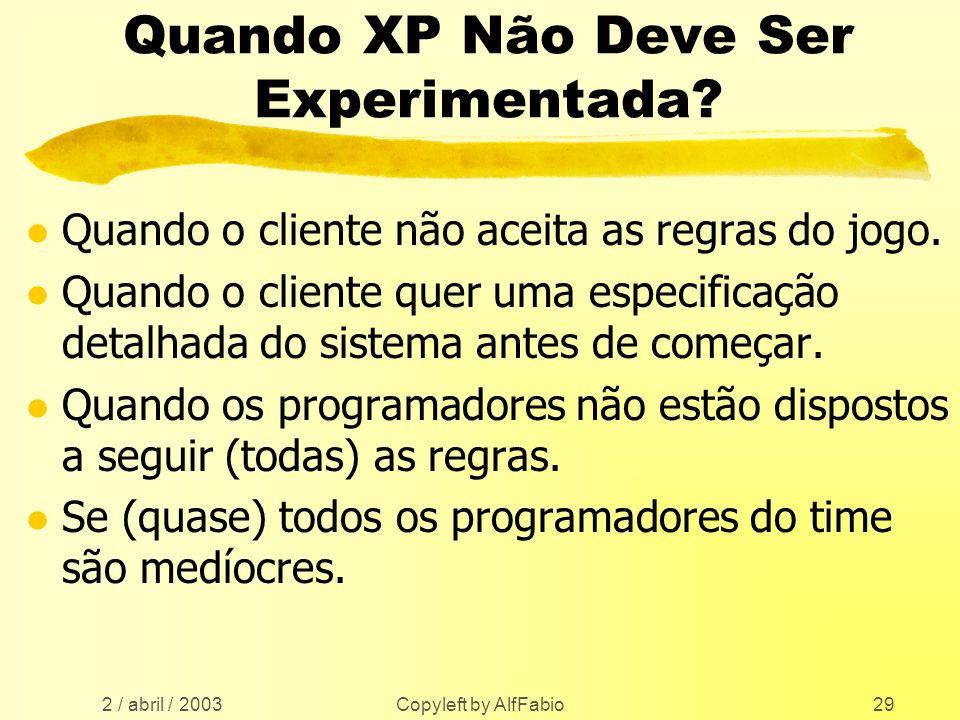 2 / abril / 2003 Copyleft by AlfFabio29 Quando XP Não Deve Ser Experimentada? l Quando o cliente não aceita as regras do jogo. l Quando o cliente quer