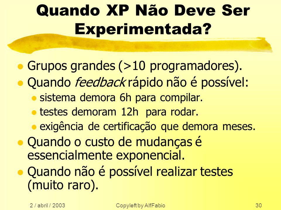 2 / abril / 2003 Copyleft by AlfFabio30 Quando XP Não Deve Ser Experimentada? l Grupos grandes (>10 programadores). l Quando feedback rápido não é pos