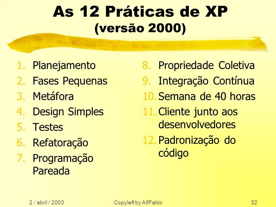 2 / abril / 2003 Copyleft by AlfFabio32 As 12 Práticas de XP (versão 2000) 1.Planejamento 2.Fases Pequenas 3.Metáfora 4.Design Simples 5.Testes 6.Refa
