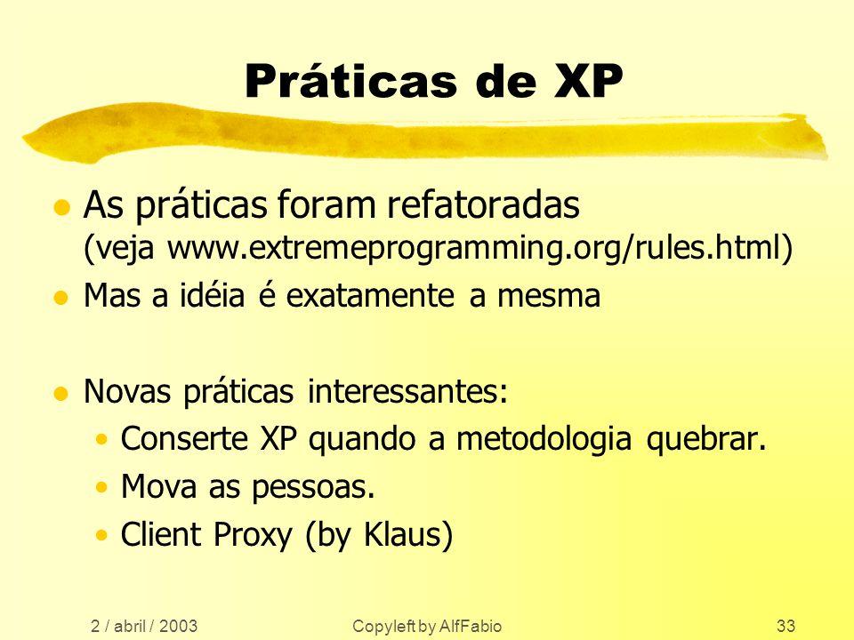 2 / abril / 2003 Copyleft by AlfFabio33 Práticas de XP l As práticas foram refatoradas (veja www.extremeprogramming.org/rules.html) l Mas a idéia é ex