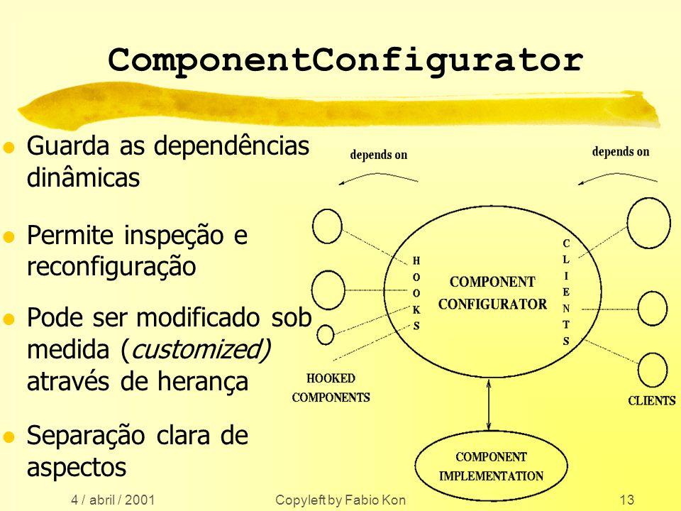 4 / abril / 2001 Copyleft by Fabio Kon13 ComponentConfigurator l Guarda as dependências dinâmicas l Permite inspeção e reconfiguração l Pode ser modificado sob medida (customized) através de herança l Separação clara de aspectos