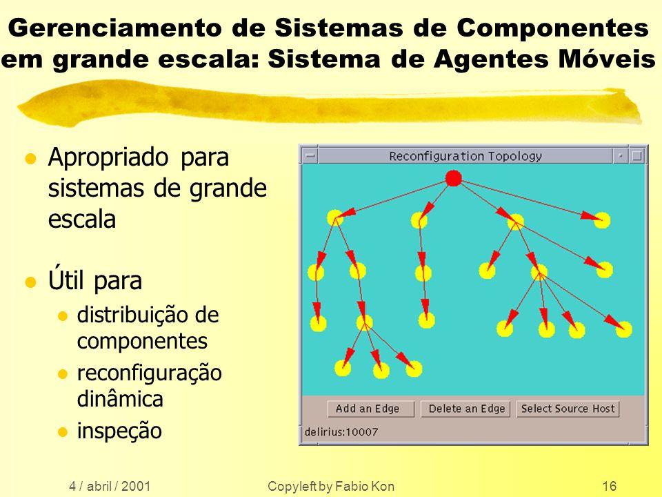 4 / abril / 2001 Copyleft by Fabio Kon16 Gerenciamento de Sistemas de Componentes em grande escala: Sistema de Agentes Móveis l Apropriado para sistemas de grande escala l Útil para l distribuição de componentes l reconfiguração dinâmica l inspeção