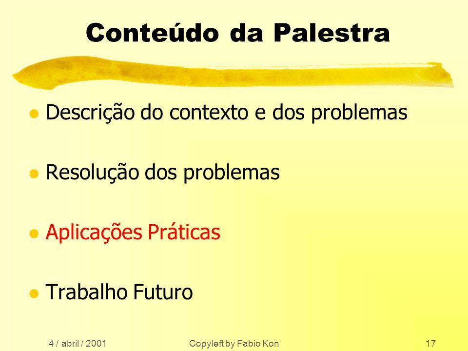 4 / abril / 2001 Copyleft by Fabio Kon17 Conteúdo da Palestra l Descrição do contexto e dos problemas l Resolução dos problemas l Aplicações Práticas l Trabalho Futuro