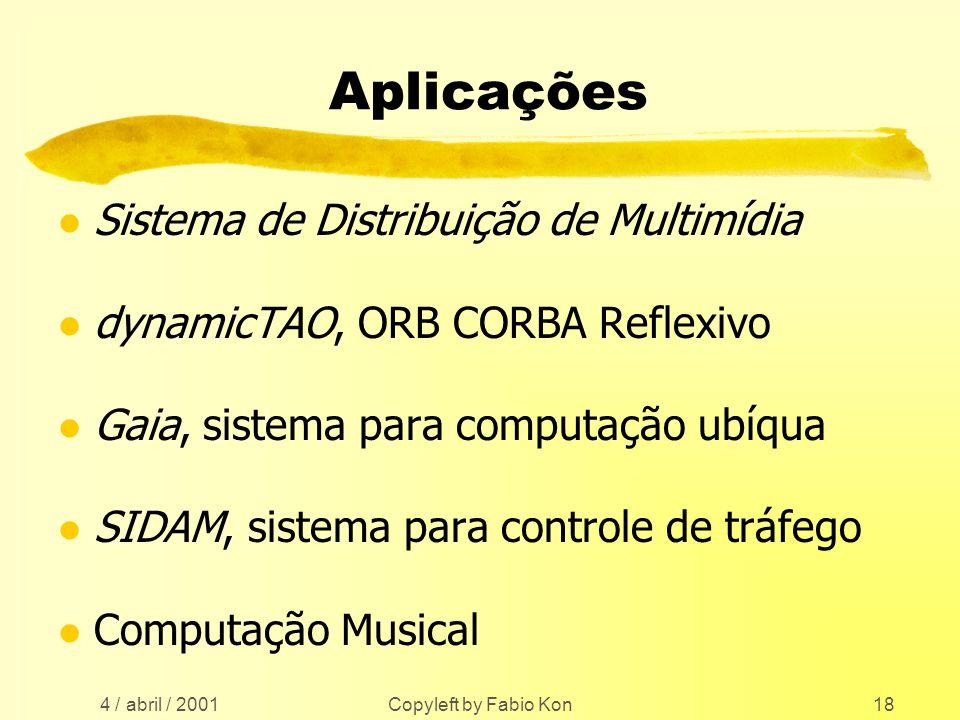 4 / abril / 2001 Copyleft by Fabio Kon18 Aplicações l Sistema de Distribuição de Multimídia l dynamicTAO, ORB CORBA Reflexivo l Gaia, sistema para computação ubíqua l SIDAM, sistema para controle de tráfego l Computação Musical
