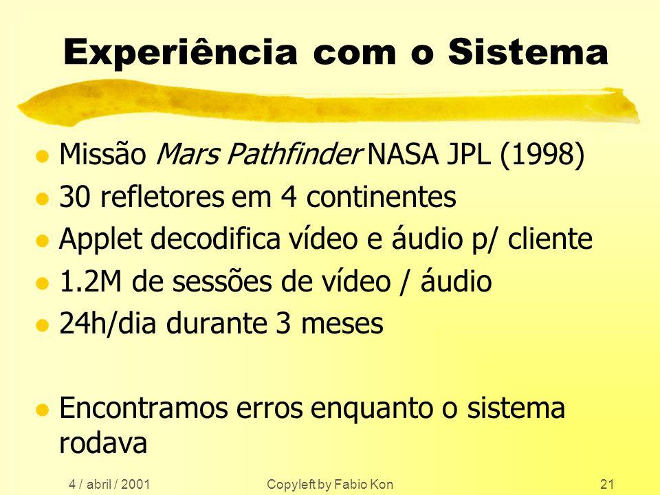 4 / abril / 2001 Copyleft by Fabio Kon21 Experiência com o Sistema l Missão Mars Pathfinder NASA JPL (1998) l 30 refletores em 4 continentes l Applet decodifica vídeo e áudio p/ cliente l 1.2M de sessões de vídeo / áudio l 24h/dia durante 3 meses l Encontramos erros enquanto o sistema rodava