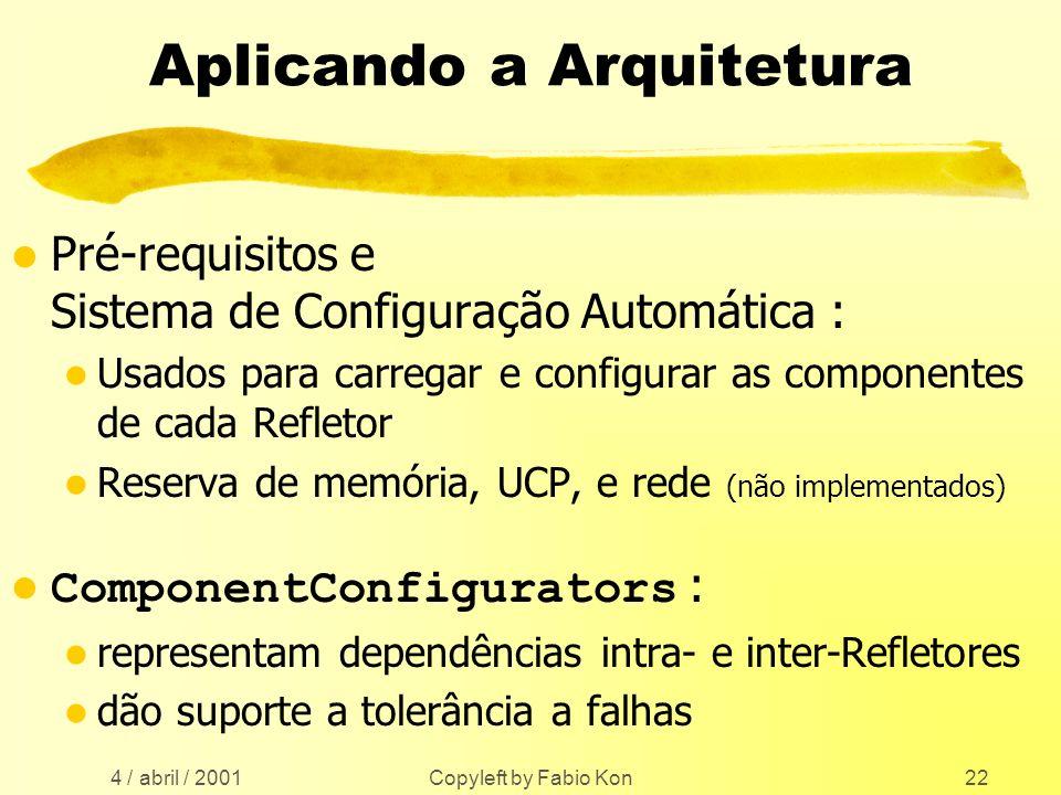 4 / abril / 2001 Copyleft by Fabio Kon22 Aplicando a Arquitetura l Pré-requisitos e Sistema de Configuração Automática : l Usados para carregar e configurar as componentes de cada Refletor l Reserva de memória, UCP, e rede (não implementados) ComponentConfigurators : l representam dependências intra- e inter-Refletores l dão suporte a tolerância a falhas