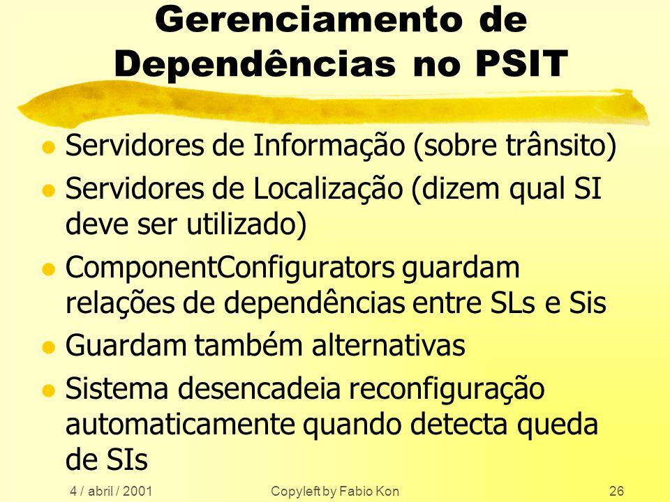 4 / abril / 2001 Copyleft by Fabio Kon26 Gerenciamento de Dependências no PSIT l Servidores de Informação (sobre trânsito) l Servidores de Localização (dizem qual SI deve ser utilizado) l ComponentConfigurators guardam relações de dependências entre SLs e Sis l Guardam também alternativas l Sistema desencadeia reconfiguração automaticamente quando detecta queda de SIs