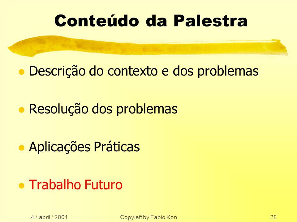 4 / abril / 2001 Copyleft by Fabio Kon28 Conteúdo da Palestra l Descrição do contexto e dos problemas l Resolução dos problemas l Aplicações Práticas l Trabalho Futuro