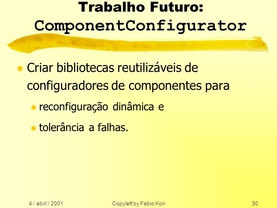 4 / abril / 2001 Copyleft by Fabio Kon30 Trabalho Futuro: ComponentConfigurator l Criar bibliotecas reutilizáveis de configuradores de componentes para l reconfiguração dinâmica e l tolerância a falhas.